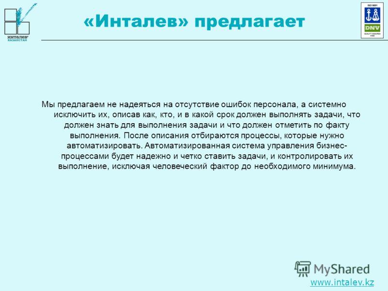 www.intalev.kz «Инталев» предлагает Мы предлагаем не надеяться на отсутствие ошибок персонала, а системно исключить их, описав как, кто, и в какой срок должен выполнять задачи, что должен знать для выполнения задачи и что должен отметить по факту вып