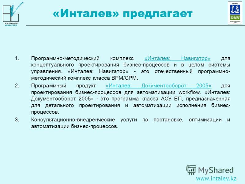 www.intalev.kz «Инталев» предлагает 1.Программно-методический комплекс «Инталев: Навигатор» для концептуального проектирования бизнес-процессов и в целом системы управления. «Инталев: Навигатор» - это отечественный программно- методический комплекс к