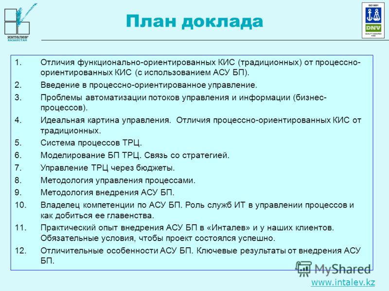 www.intalev.kz План доклада 1.Отличия функционально-ориентированных КИС (традиционных) от процессно- ориентированных КИС (с использованием АСУ БП). 2.Введение в процессно-ориентированное управление. 3.Проблемы автоматизации потоков управления и инфор