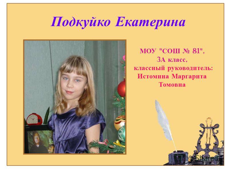 Подкуйко Екатерина МОУ  СОШ 81, 3 А класс, классный руководитель : Истомина Маргарита Томовна