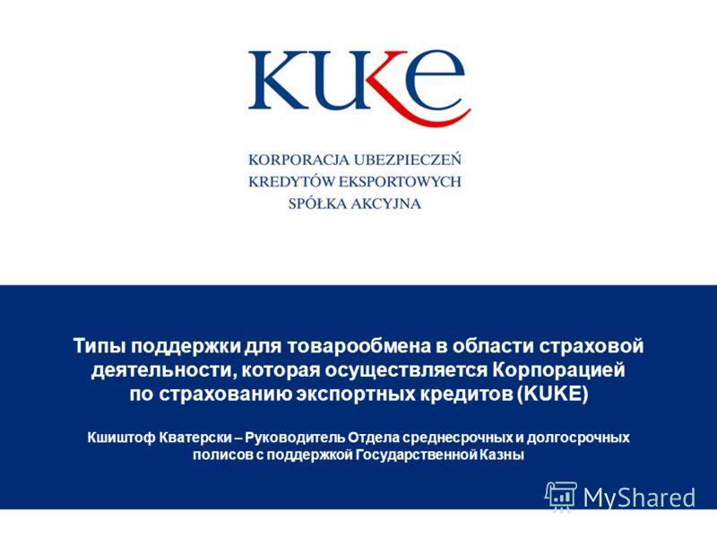 Типы поддержки для товарообмена в области страховой деятельности, которая осуществляется Корпорацией по страхованию экспортных кредитов (KUKE) Кшиштоф Кватерски – Руководитель Отдела среднесрочных и долгосрочных полисов с поддержкой Государственной К