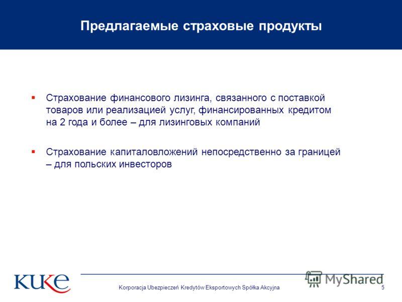 Korporacja Ubezpieczeń Kredytów Eksportowych Spółka Akcyjna5 Предлагаемые страховые продукты Страхование финансового лизинга, связанного с поставкой товаров или реализацией услуг, финансированных кредитом на 2 года и более – для лизинговых компаний С