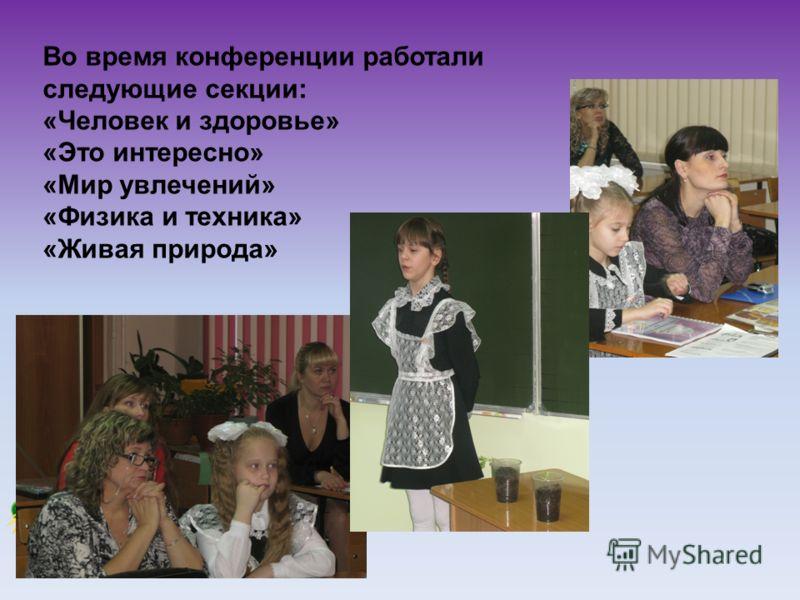 Во время конференции работали следующие секции: «Человек и здоровье» «Это интересно» «Мир увлечений» «Физика и техника» «Живая природа»