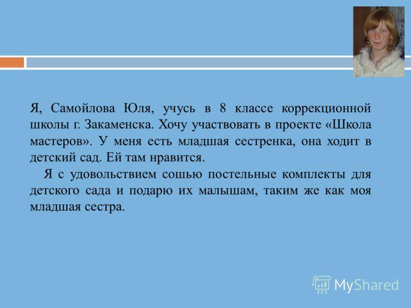 Я, Самойлова Юля, учусь в 8 классе коррекционной школы г. Закаменска. Хочу участвовать в проекте «Школа мастеров». У меня есть младшая сестренка, она ходит в детский сад. Ей там нравится. Я с удовольствием сошью постельные комплекты для детского сада