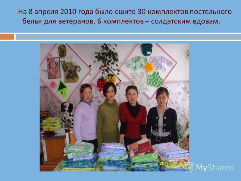 На 8 апреля 2010 года было сшито 30 комплектов постельного белья для ветеранов, 6 комплектов – солдатским вдовам.