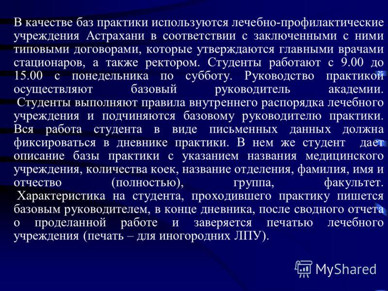 В качестве баз практики используются лечебно-профилактические учреждения Астрахани в соответствии с заключенными с ними типовыми договорами, которые утверждаются главными врачами стационаров, а также ректором. Студенты работают с 9.00 до 15.00 с поне