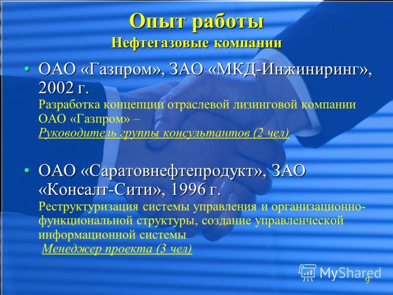 9 Опыт работы Нефтегазовые компании ОАО «Газпром», ЗАО «МКД-Инжиниринг», 2002 г.ОАО «Газпром», ЗАО «МКД-Инжиниринг», 2002 г. Разработка концепции отраслевой лизинговой компании ОАО «Газпром» – Руководитель группы консультантов (2 чел) ОАО «Саратовнеф