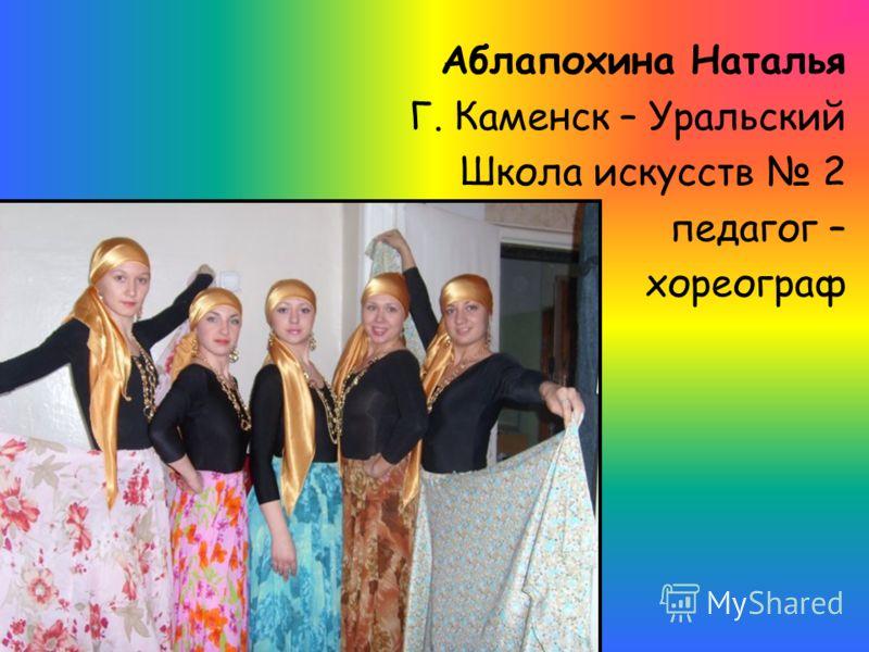 Аблапохина Наталья Г. Каменск – Уральский Школа искусств 2 педагог – хореограф