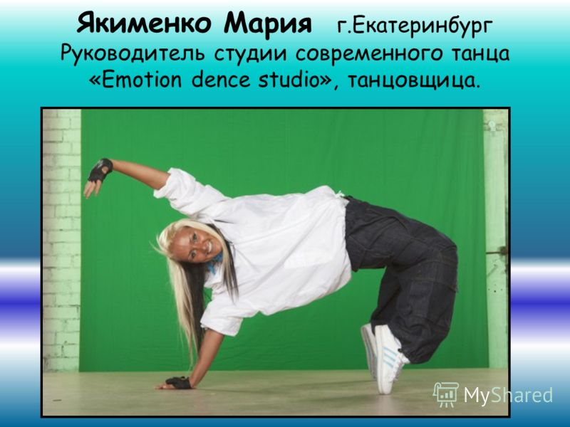 Якименко Мария г.Екатеринбург Руководитель студии современного танца «Emotion dence studio», танцовщица.