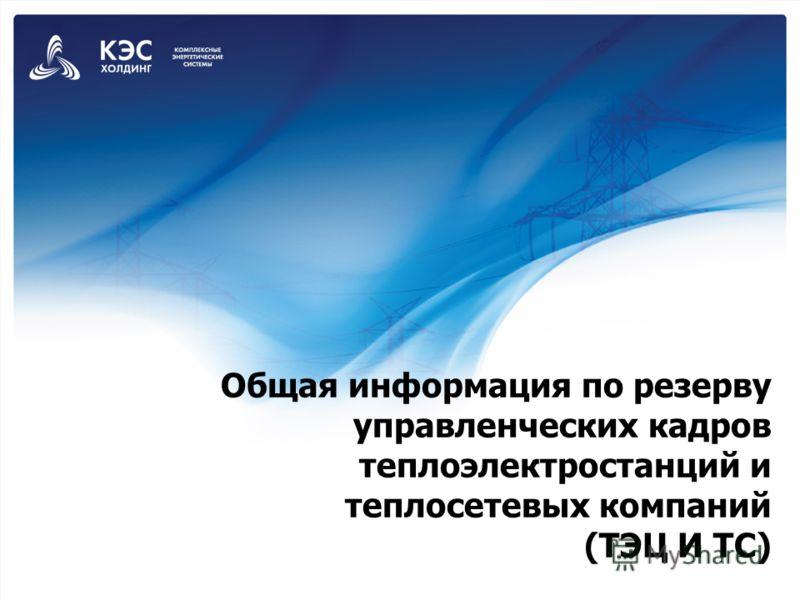 Общая информация по резерву управленческих кадров теплоэлектростанций и теплосетевых компаний (ТЭЦ И ТС)