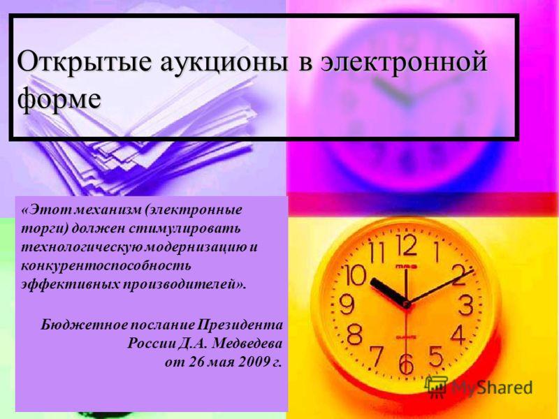 Открытые аукционы в электронной форме «Этот механизм (электронные торги) должен стимулировать технологическую модернизацию и конкурентоспособность эффективных производителей». Бюджетное послание Президента России Д.А. Медведева от 26 мая 2009 г.