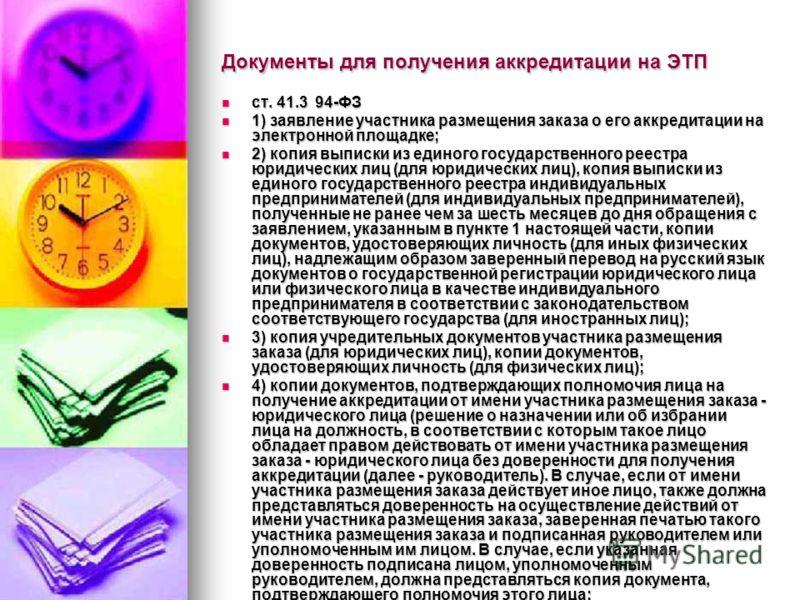 Документы для получения аккредитации на ЭТП ст. 41.3 94-ФЗ ст. 41.3 94-ФЗ 1) заявление участника размещения заказа о его аккредитации на электронной площадке; 1) заявление участника размещения заказа о его аккредитации на электронной площадке; 2) коп