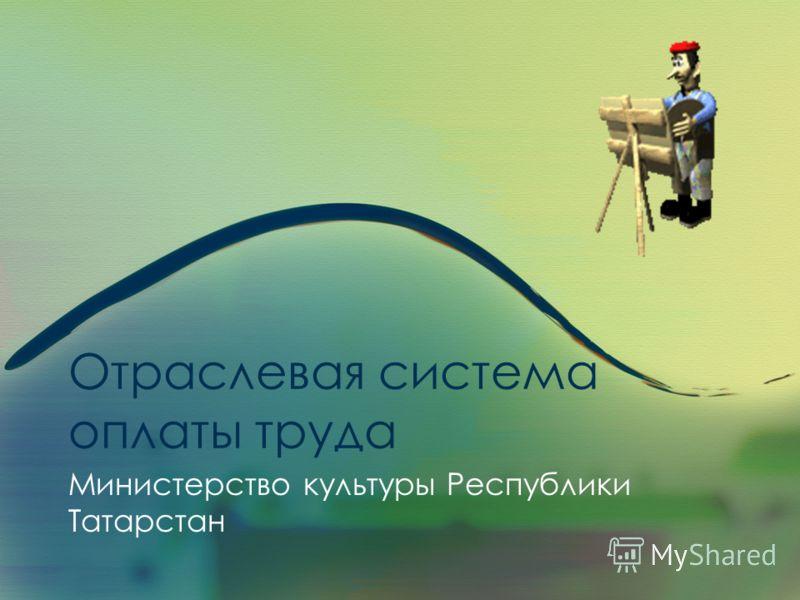 Отраслевая система оплаты труда Министерство культуры Республики Татарстан