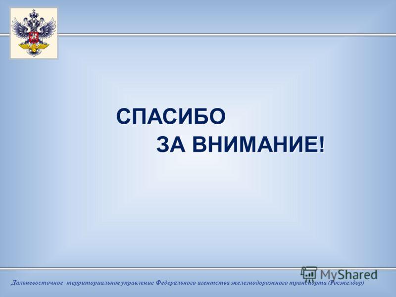 Дальневосточное территориальное управление Федерального агентства железнодорожного транспорта (Росжелдор) СПАСИБО СПАСИБО ЗА ВНИМАНИЕ! ЗА ВНИМАНИЕ!