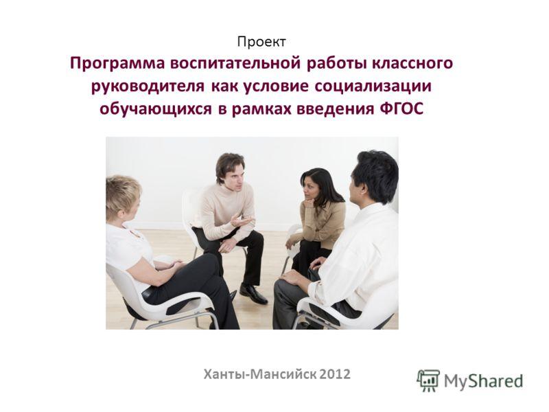 Проект Программа воспитательной работы классного руководителя как условие социализации обучающихся в рамках введения ФГОС Ханты-Мансийск 2012