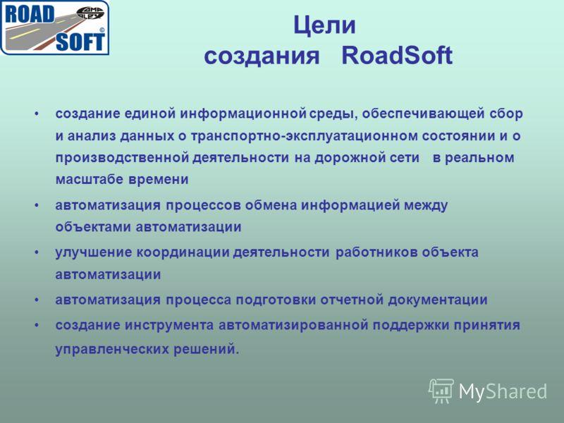 Цели создания RoadSoft создание единой информационной среды, обеспечивающей сбор и анализ данных о транспортно-эксплуатационном состоянии и о производственной деятельности на дорожной сети в реальном масштабе времени автоматизация процессов обмена ин