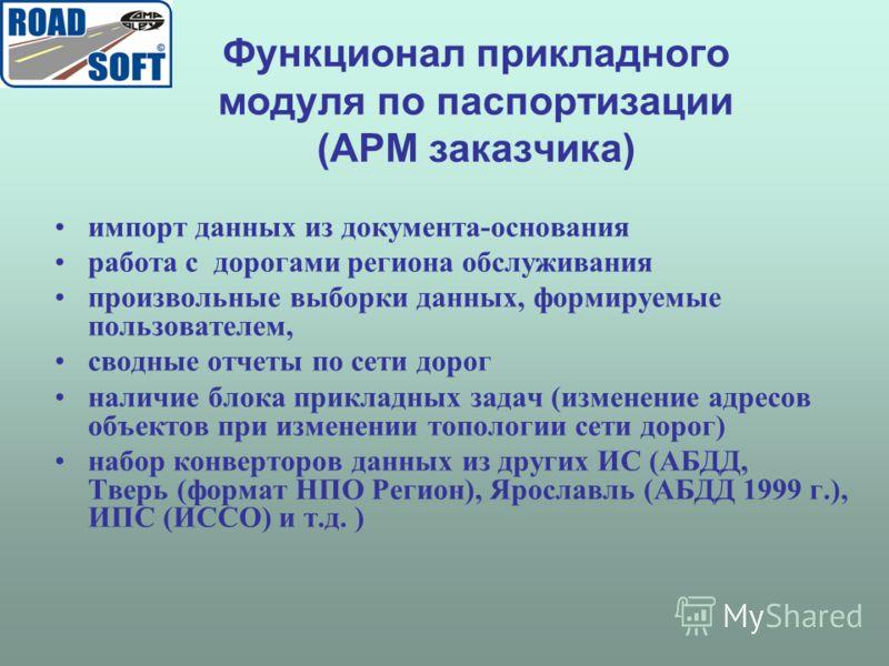 Функционал прикладного модуля по паспортизации (АРМ заказчика) импорт данных из документа-основания работа с дорогами региона обслуживания произвольные выборки данных, формируемые пользователем, сводные отчеты по сети дорог наличие блока прикладных з