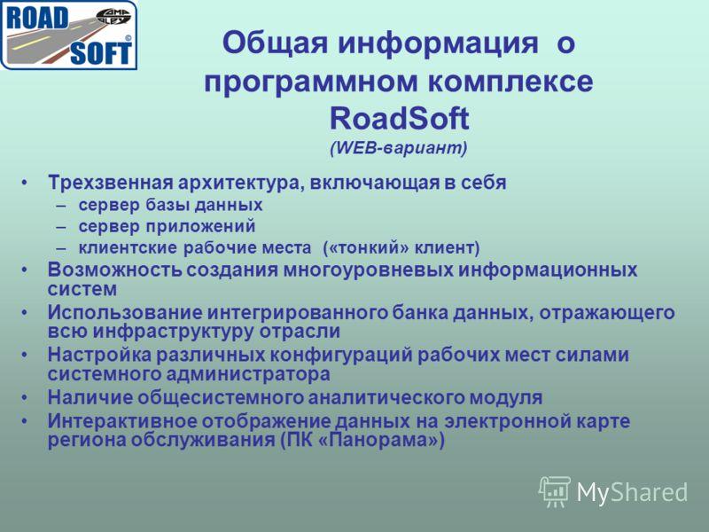 Общая информация о программном комплексе RoadSoft (WEB-вариант) Трехзвенная архитектура, включающая в себя –сервер базы данных –сервер приложений –клиентские рабочие места («тонкий» клиент) Возможность создания многоуровневых информационных систем Ис