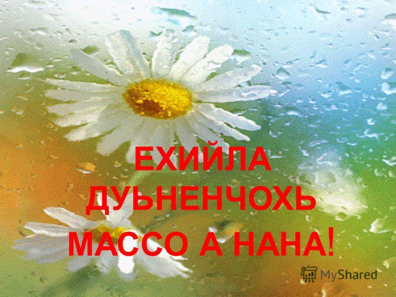 ЕХИЙЛА ДУЬНЕНЧОХЬ МАССО А НАНА !