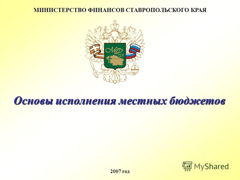 МИНИСТЕРСТВО ФИНАНСОВ СТАВРОПОЛЬСКОГО КРАЯ 2007 год Основы исполнения местных бюджетов