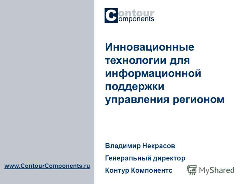 www.ContourComponents.ru Инновационные технологии для информационной поддержки управления регионом Владимир Некрасов Генеральный директор Контур Компонентс