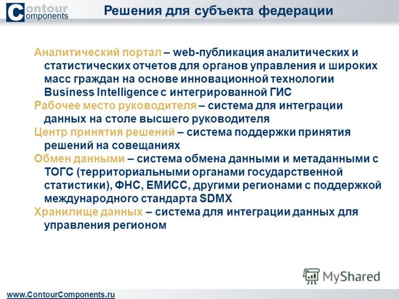 Решения для субъекта федерации www.ContourComponents.ru Аналитический портал – web-публикация аналитических и статистических отчетов для органов управления и широких масс граждан на основе инновационной технологии Business Intelligence с интегрирован
