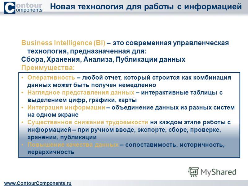 Новая технология для работы с информацией www.ContourComponents.ru Business Intelligence (BI) – это современная управленческая технология, предназначенная для: Сбора, Хранения, Анализа, Публикации данных Преимущества: Оперативность – любой отчет, кот