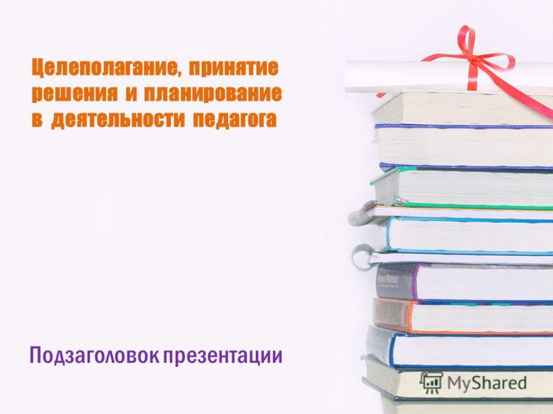 Целеполагание, принятие решения и планирование в деятельности педагога Подзаголовок презентации