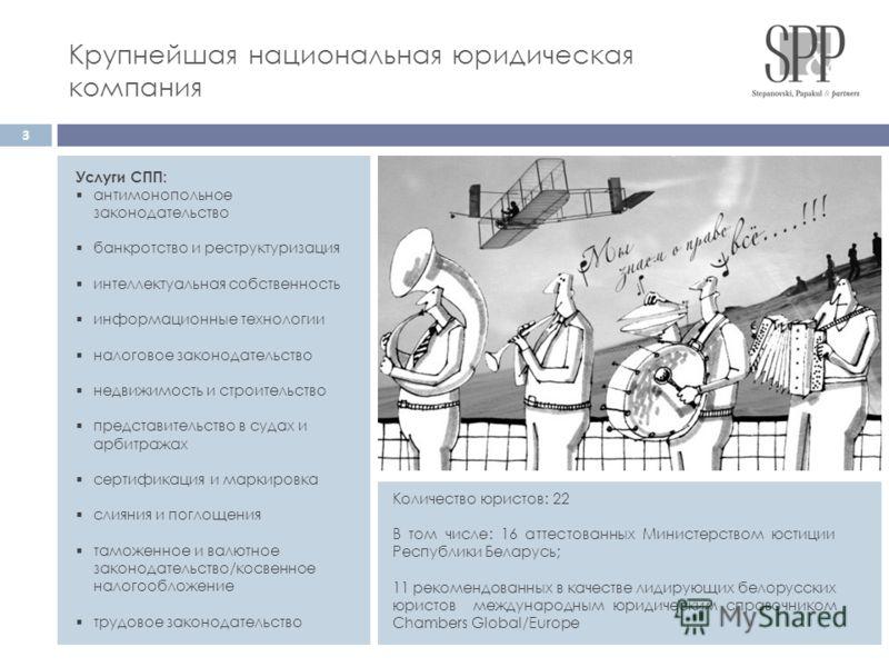 Количество юристов: 22 В том числе: 16 аттестованных Министерством юстиции Республики Беларусь; 11 рекомендованных в качестве лидирующих белорусских юристов международным юридическим справочником Chambers Global/Europe Услуги СПП: антимонопольное зак
