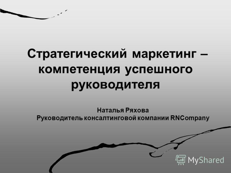 Стратегический маркетинг – компетенция успешного руководителя Наталья Ряхова Руководитель консалтинговой компании RNCompany