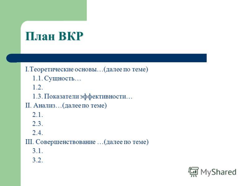 План ВКР I.Теоретические основы…(далее по теме) 1.1. Сущность… 1.1. Сущность… 1.2. 1.2. 1.3. Показатели эффективности… 1.3. Показатели эффективности… II. Анализ…(далее по теме) 2.1. 2.1. 2.3. 2.3. 2.4. 2.4. III. Совершенствование …(далее по теме) 3.1