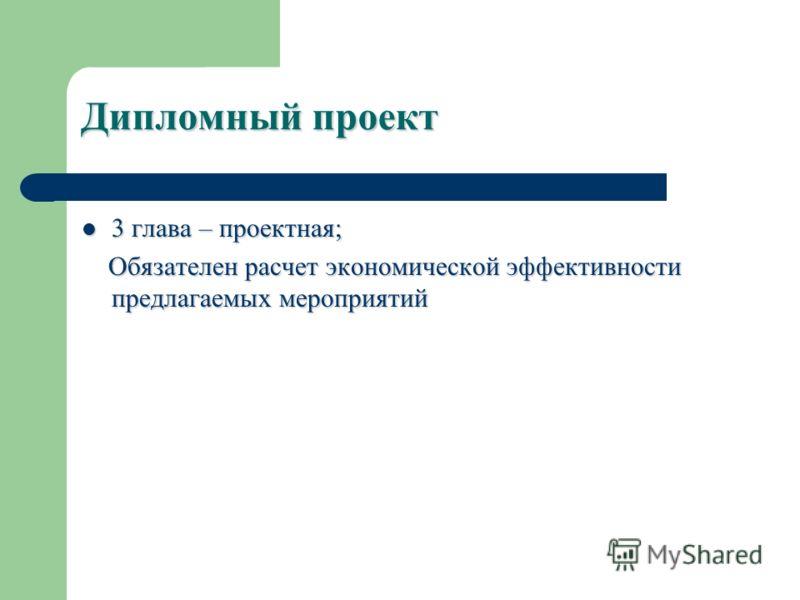 Дипломный проект 3 глава – проектная; 3 глава – проектная; Обязателен расчет экономической эффективности предлагаемых мероприятий Обязателен расчет экономической эффективности предлагаемых мероприятий