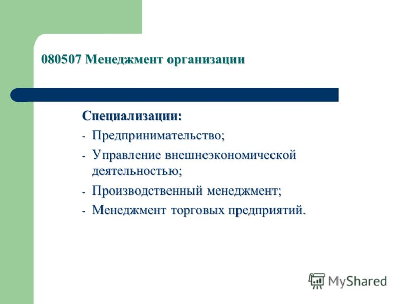 080507 Менеджмент организации Специализации: - Предпринимательство; - Управление внешнеэкономической деятельностью; - Производственный менеджмент; - Менеджмент торговых предприятий.