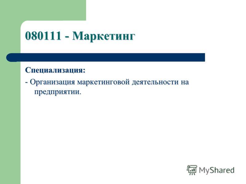 080111 - Маркетинг Специализация: - Организация маркетинговой деятельности на предприятии.
