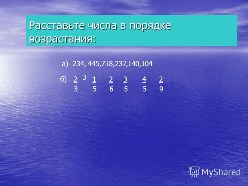 Расставьте числа в порядке возрастания: а) 234, 445,718,237,140,104 3 б)2 1 2 3 4 2 3 5 6 5 5 9