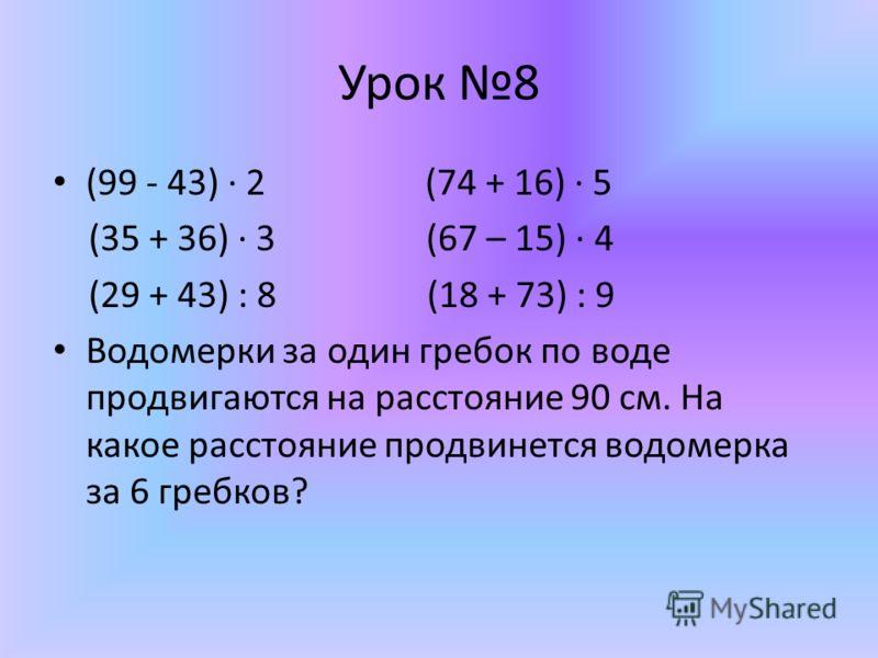 Урок 8 (99 - 43) 2 (74 + 16) 5 (35 + 36) 3 (67 – 15) 4 (29 + 43) : 8 (18 + 73) : 9 Водомерки за один гребок по воде продвигаются на расстояние 90 см. На какое расстояние продвинется водомерка за 6 гребков?