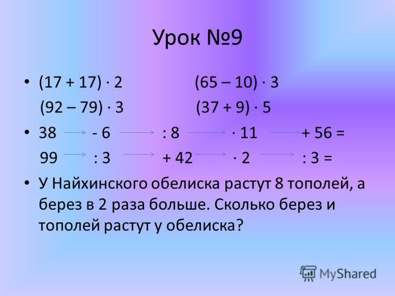 Урок 9 (17 + 17) 2 (65 – 10) 3 (92 – 79) 3 (37 + 9) 5 38 - 6 : 8 11 + 56 = 99 : 3 + 42 2 : 3 = У Найхинского обелиска растут 8 тополей, а берез в 2 раза больше. Сколько берез и тополей растут у обелиска?