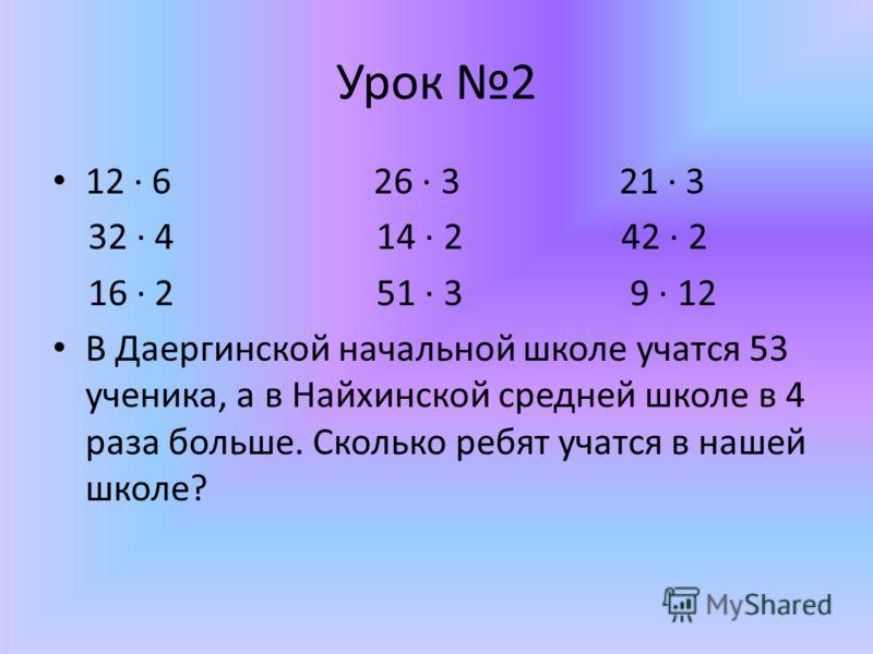 Урок 2 12 6 26 3 21 3 32 4 14 2 42 2 16 2 51 3 9 12 В Даергинской начальной школе учатся 53 ученика, а в Найхинской средней школе в 4 раза больше. Сколько ребят учатся в нашей школе?