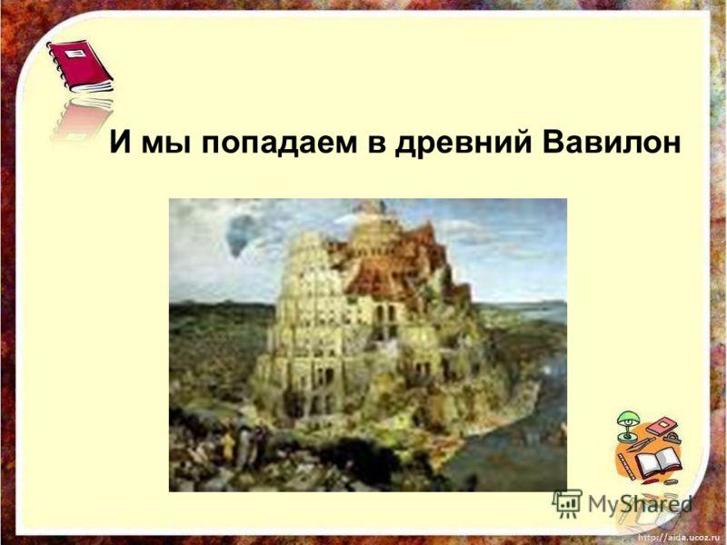 И мы попадаем в древний Вавилон