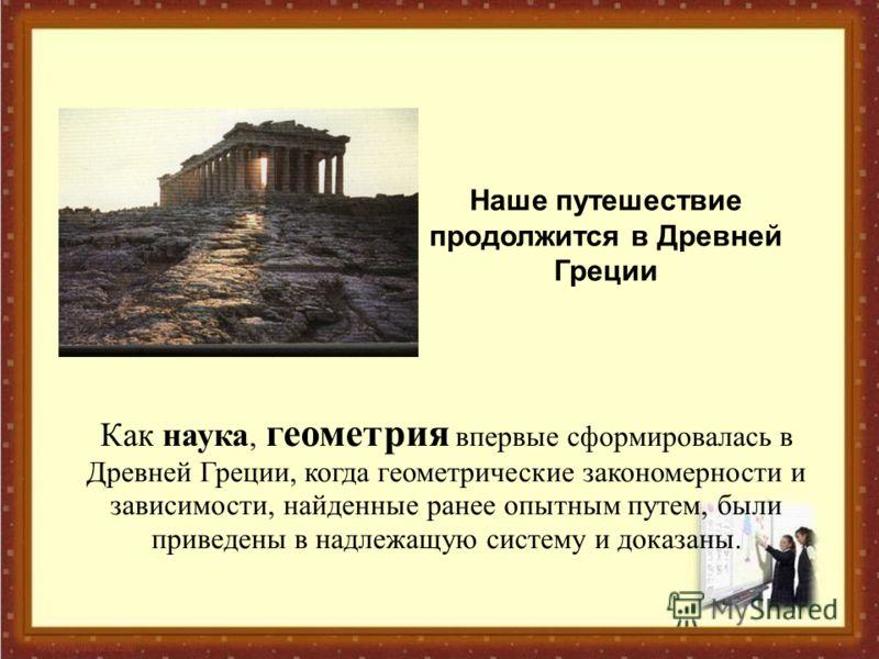 Как наука, геометрия впервые сформировалась в Древней Греции, когда геометрические закономерности и зависимости, найденные ранее опытным путем, были приведены в надлежащую систему и доказаны. Наше путешествие продолжится в Древней Греции