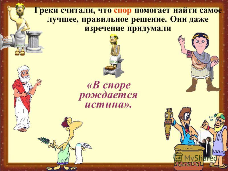 Греки считали, что спор помогает найти самое лучшее, правильное решение. Они даже изречение придумали «В споре рождается истина».