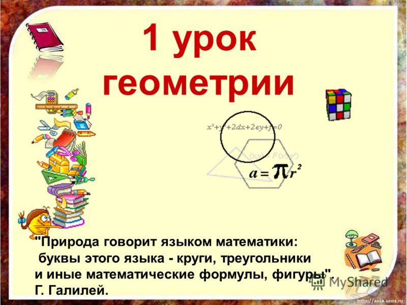 1 урок геометрии Природа говорит языком математики: буквы этого языка - круги, треугольники и иные математические формулы, фигуры. Г. Галилей.