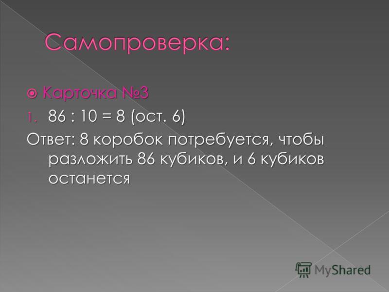 Карточка 3 Карточка 3 1. 86 : 10 = 8 (ост. 6) Ответ: 8 коробок потребуется, чтобы разложить 86 кубиков, и 6 кубиков останется