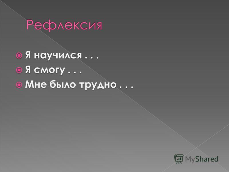 Я научился... Я научился... Я смогу... Я смогу... Мне было трудно... Мне было трудно...