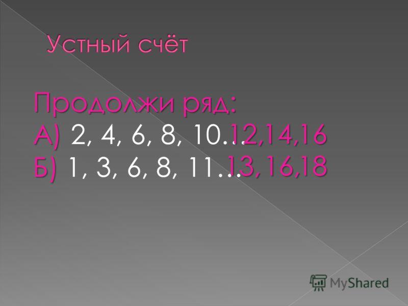 Продолжи ряд: А) А) 2, 4, 6, 8, 10… Б) Б) 1, 3, 6, 8, 11… 12,14,16 13, 16, 16,18