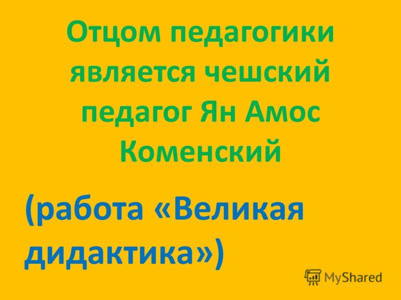 Отцом педагогики является чешский педагог Ян Амос Коменский (работа «Великая дидактика»)