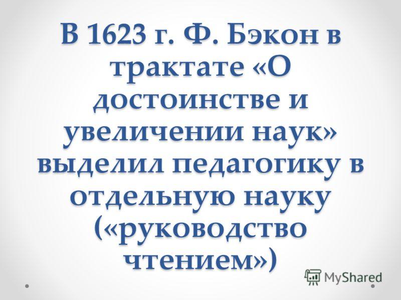 В 1623 г. Ф. Бэкон в трактате «О достоинстве и увеличении наук» выделил педагогику в отдельную науку («руководство чтением»)