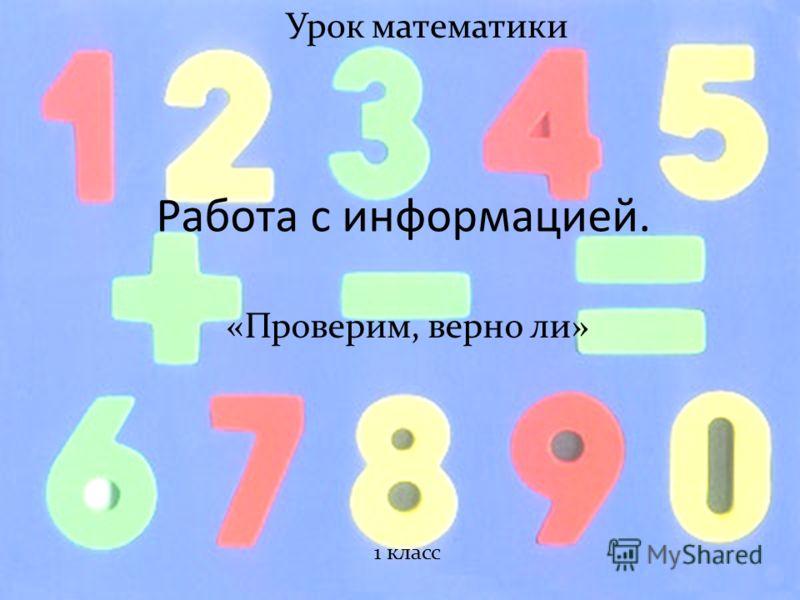 Работа с информацией. «Проверим, верно ли» Урок математики 1 класс