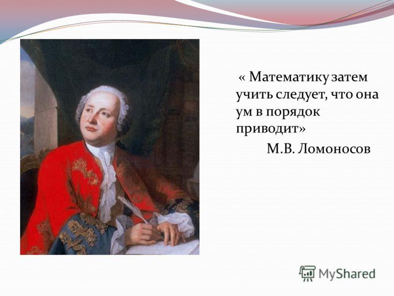 « Математику затем учить следует, что она ум в порядок приводит» М.В. Ломоносов