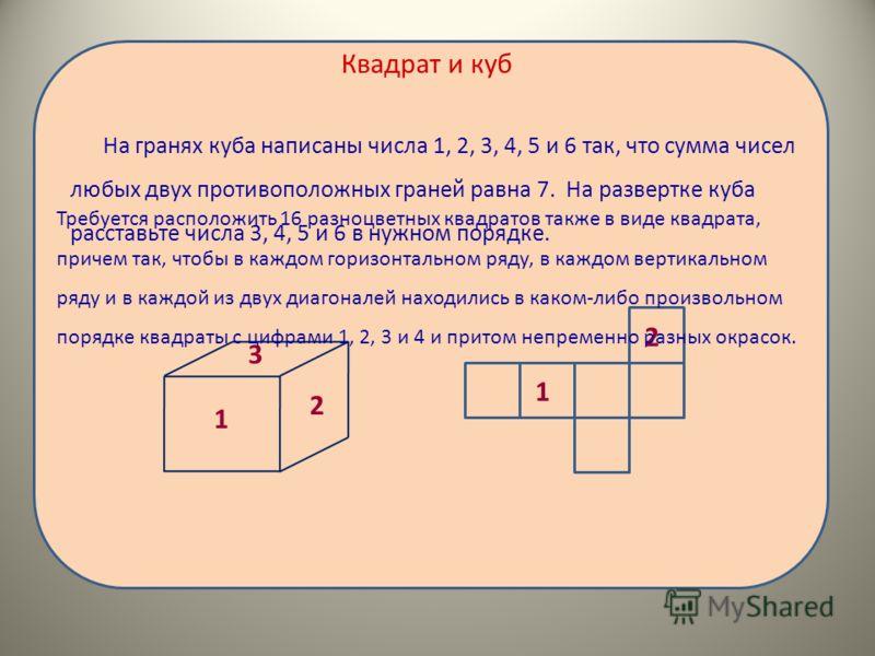 Квадрат и куб На гранях куба написаны числа 1, 2, 3, 4, 5 и 6 так, что сумма чисел любых двух противоположных граней равна 7. На развертке куба расставьте числа 3, 4, 5 и 6 в нужном порядке. 3 2 1 2 1 Требуется расположить 16 разноцветных квадратов т